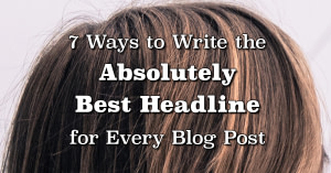 7 Ways to Write the Absolutely Best Headline for Every Blog Post | Randy Lyman - Writing for the Age of Lies